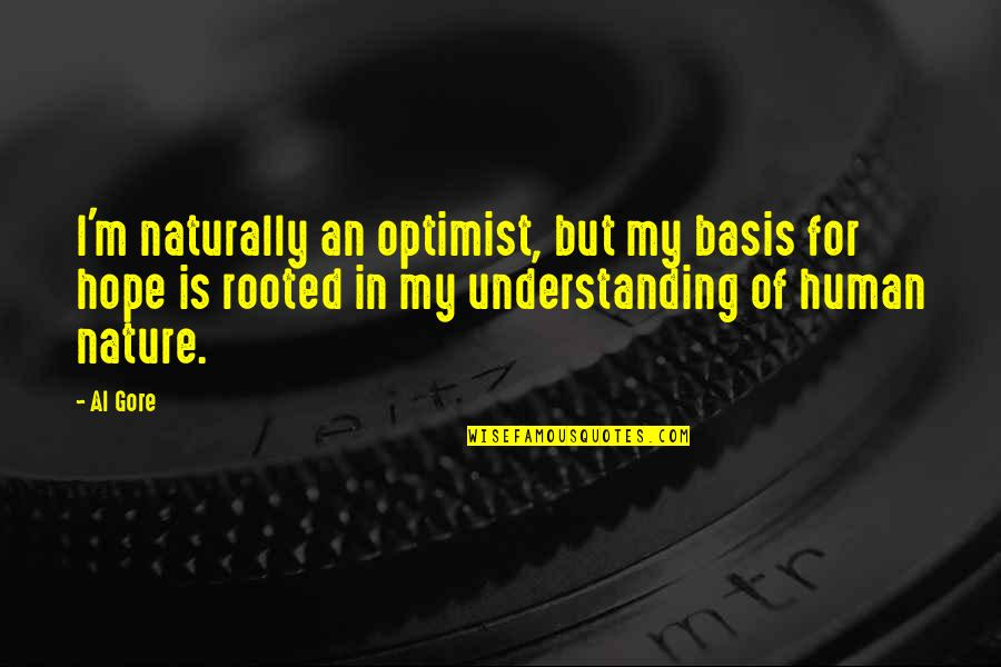 Understanding Human Nature Quotes By Al Gore: I'm naturally an optimist, but my basis for