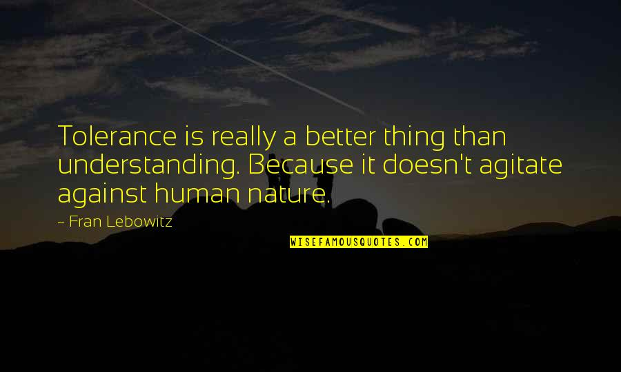 Understanding Human Nature Quotes By Fran Lebowitz: Tolerance is really a better thing than understanding.