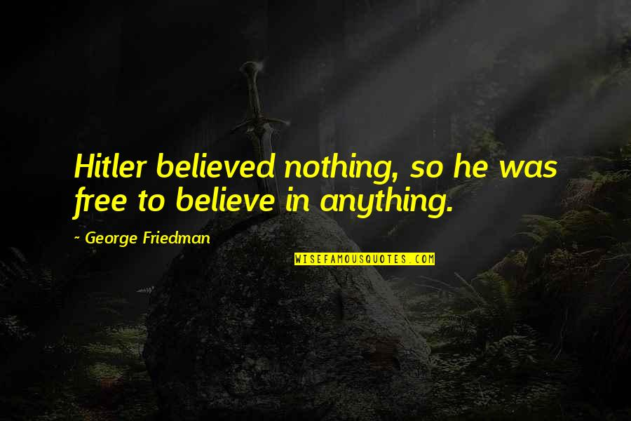 Understanding Human Nature Quotes By George Friedman: Hitler believed nothing, so he was free to