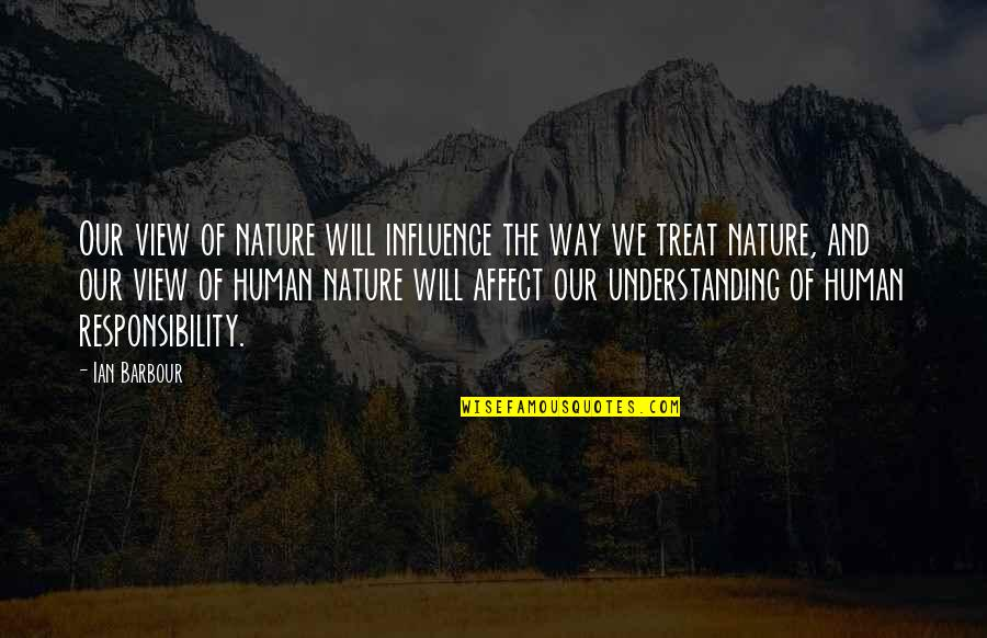 Understanding Human Nature Quotes By Ian Barbour: Our view of nature will influence the way