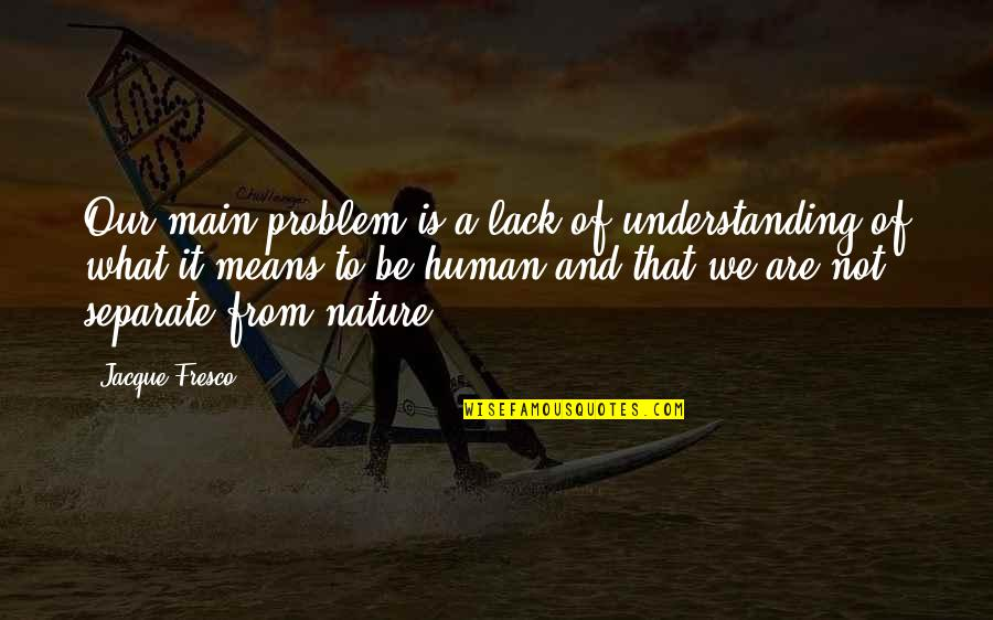 Understanding Human Nature Quotes By Jacque Fresco: Our main problem is a lack of understanding