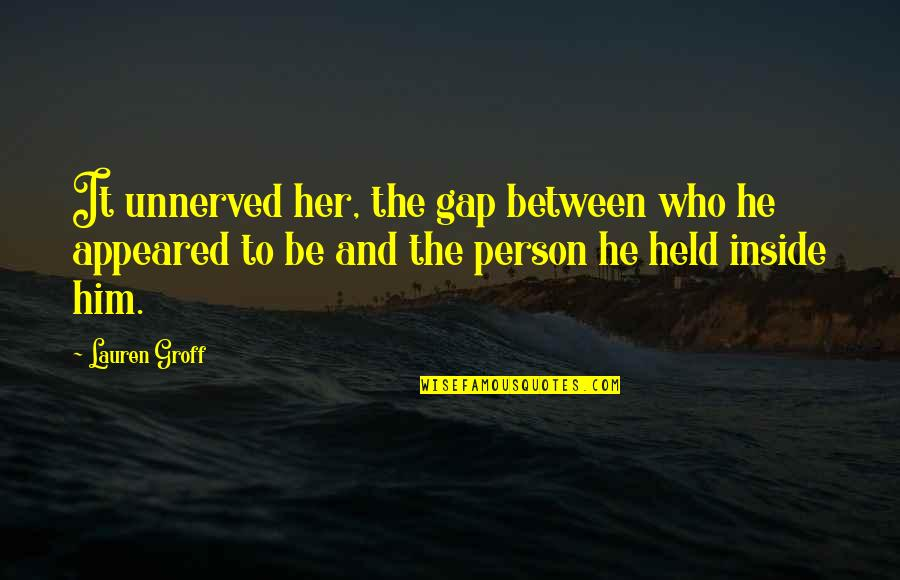 Understanding Human Nature Quotes By Lauren Groff: It unnerved her, the gap between who he