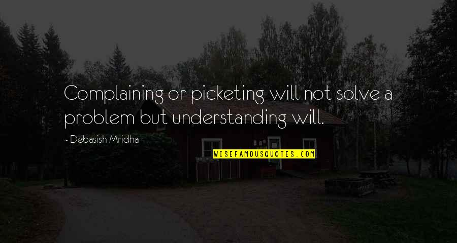 Understanding Love Quotes Quotes By Debasish Mridha: Complaining or picketing will not solve a problem