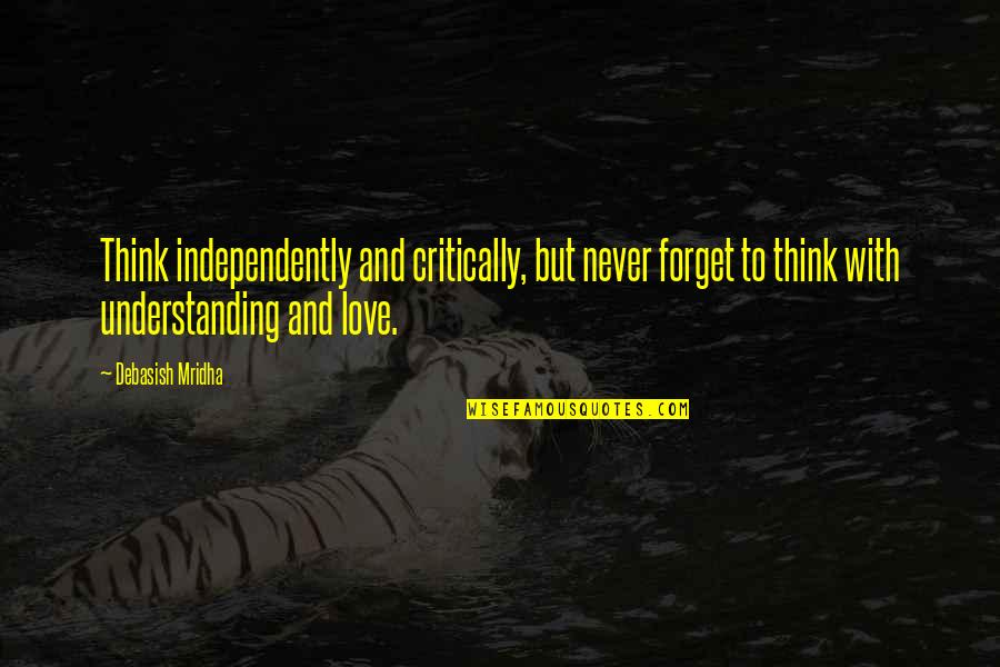 Understanding Love Quotes Quotes By Debasish Mridha: Think independently and critically, but never forget to