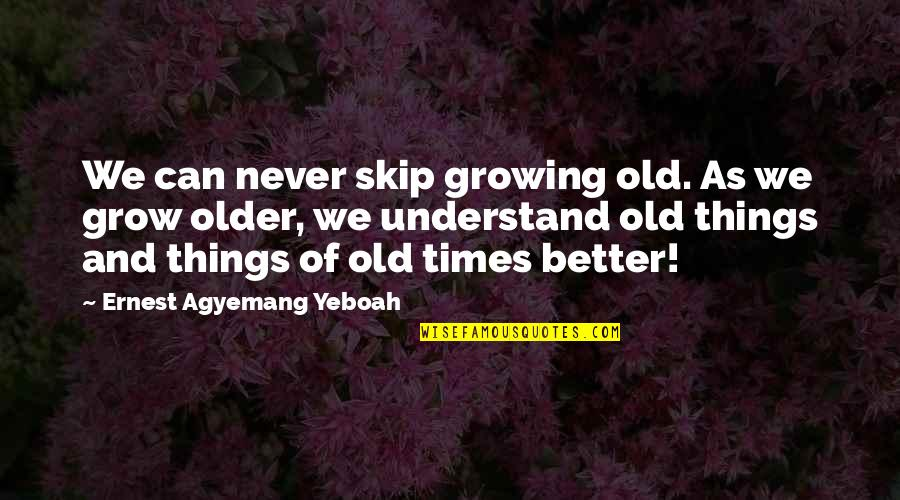 Understanding Love Quotes Quotes By Ernest Agyemang Yeboah: We can never skip growing old. As we