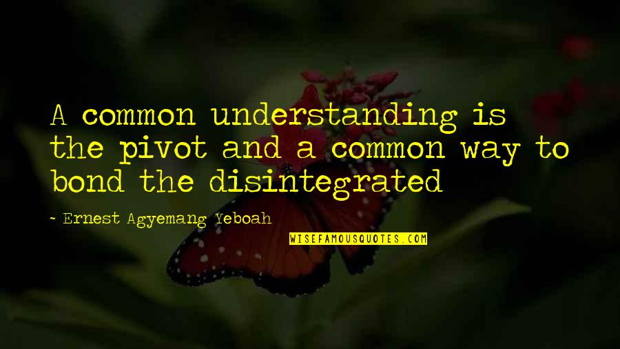 Understanding Love Quotes Quotes By Ernest Agyemang Yeboah: A common understanding is the pivot and a