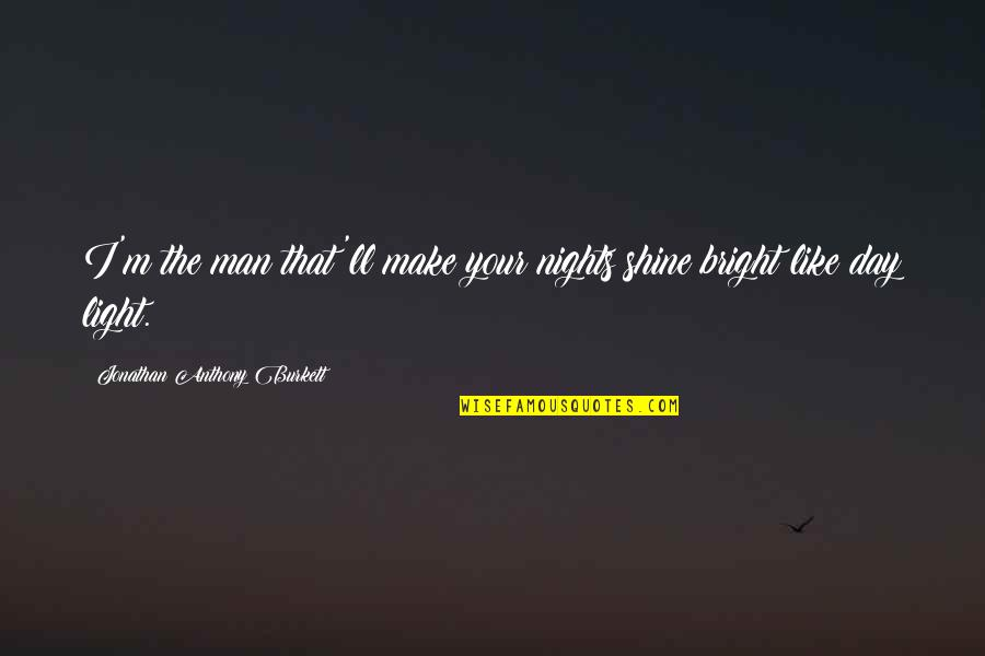Understanding Love Quotes Quotes By Jonathan Anthony Burkett: I'm the man that'll make your nights shine