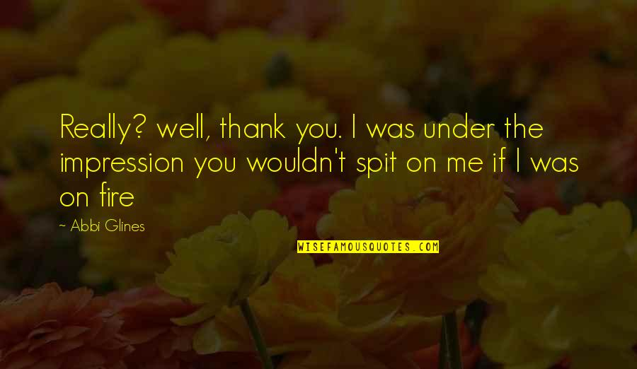 Under't Quotes By Abbi Glines: Really? well, thank you. I was under the