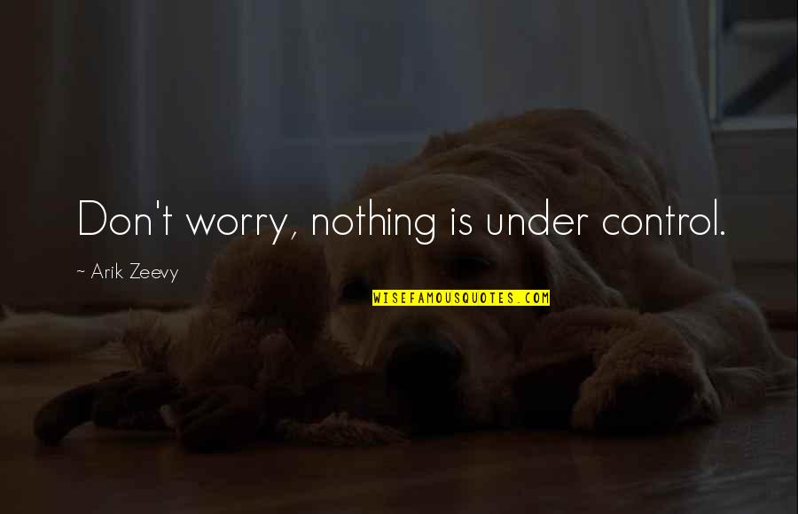 Under't Quotes By Arik Zeevy: Don't worry, nothing is under control.