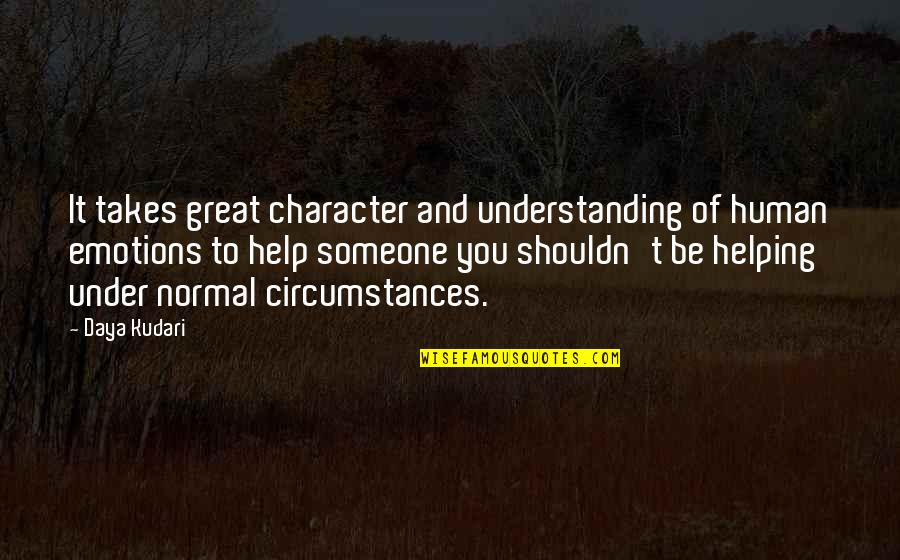 Under't Quotes By Daya Kudari: It takes great character and understanding of human