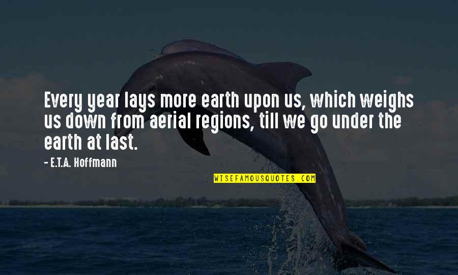 Under't Quotes By E.T.A. Hoffmann: Every year lays more earth upon us, which