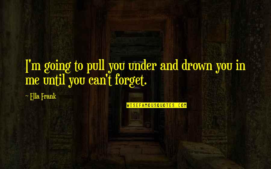 Under't Quotes By Ella Frank: I'm going to pull you under and drown