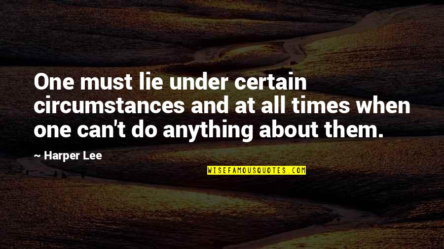 Under't Quotes By Harper Lee: One must lie under certain circumstances and at