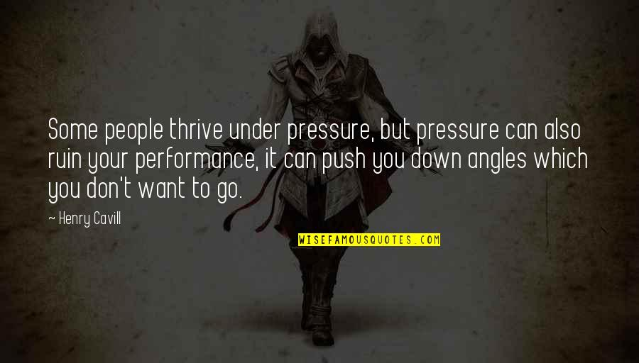 Under't Quotes By Henry Cavill: Some people thrive under pressure, but pressure can