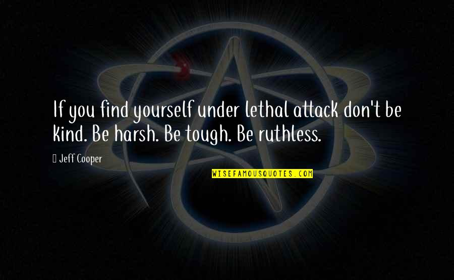 Under't Quotes By Jeff Cooper: If you find yourself under lethal attack don't