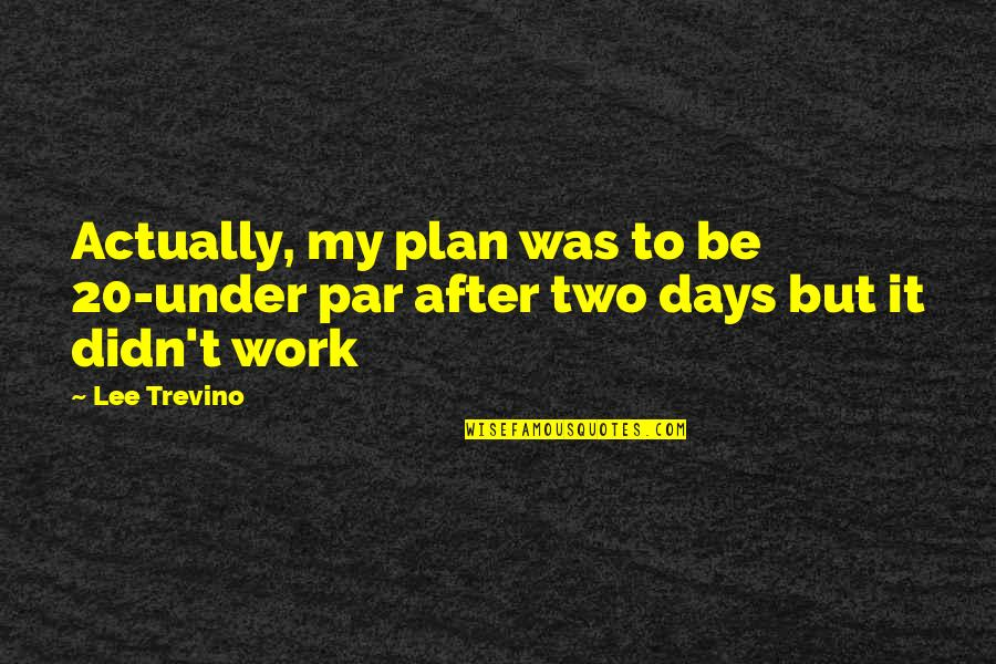Under't Quotes By Lee Trevino: Actually, my plan was to be 20-under par
