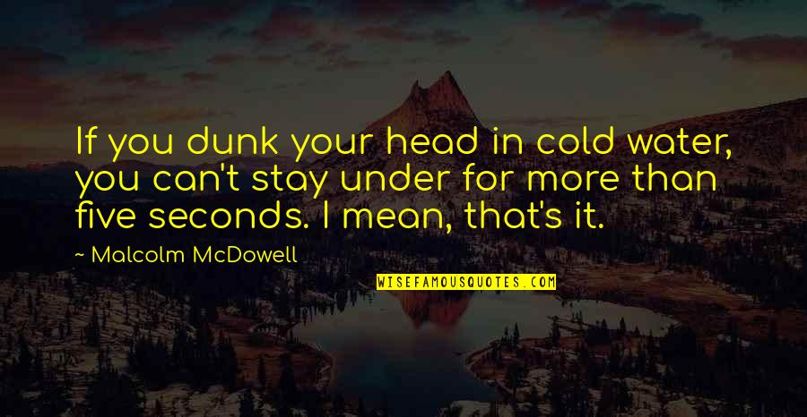 Under't Quotes By Malcolm McDowell: If you dunk your head in cold water,