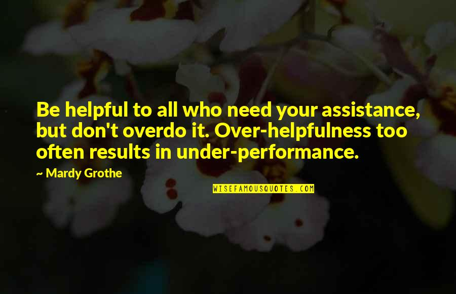 Under't Quotes By Mardy Grothe: Be helpful to all who need your assistance,