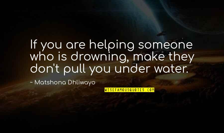 Under't Quotes By Matshona Dhliwayo: If you are helping someone who is drowning,