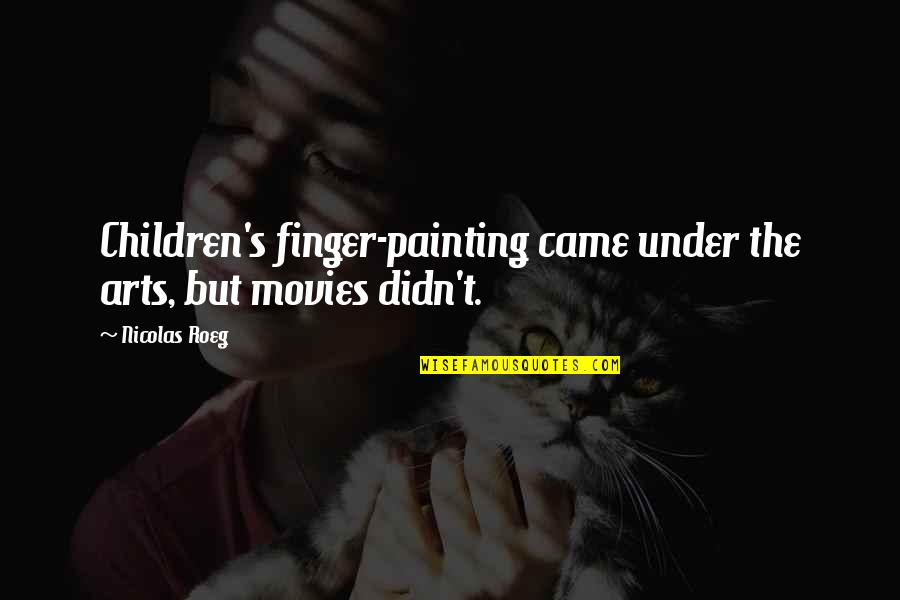 Under't Quotes By Nicolas Roeg: Children's finger-painting came under the arts, but movies