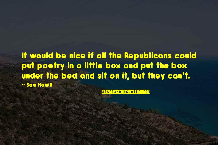 Under't Quotes By Sam Hamill: It would be nice if all the Republicans