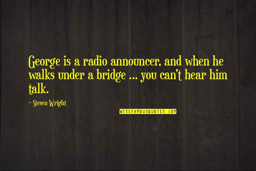 Under't Quotes By Steven Wright: George is a radio announcer, and when he