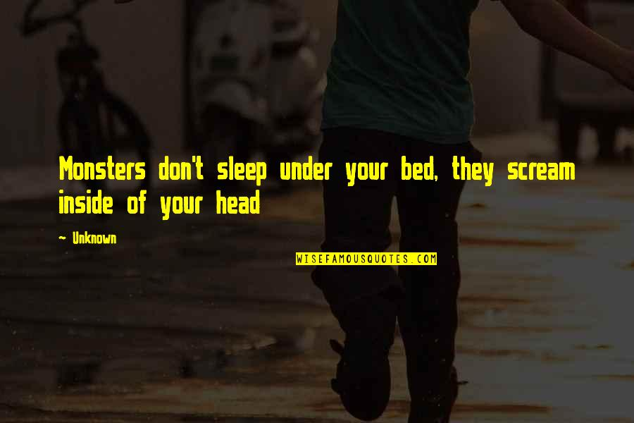 Under't Quotes By Unknown: Monsters don't sleep under your bed, they scream