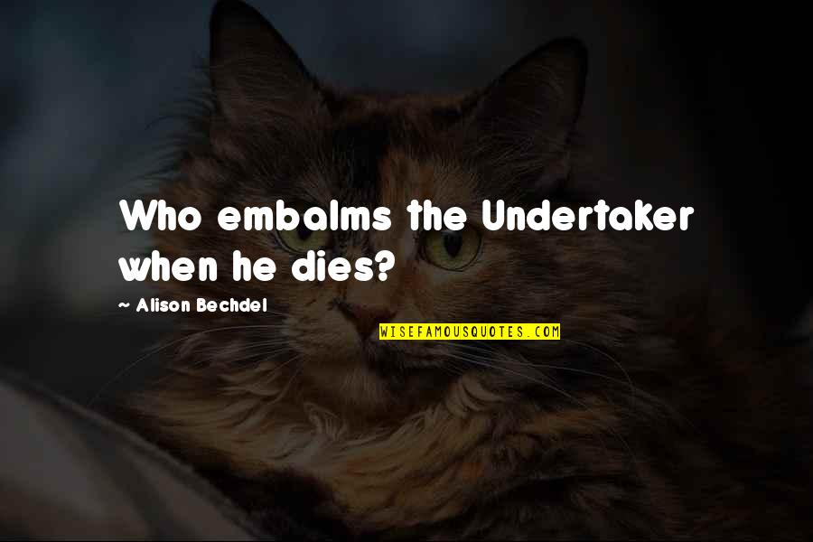 Undertaker Quotes By Alison Bechdel: Who embalms the Undertaker when he dies?