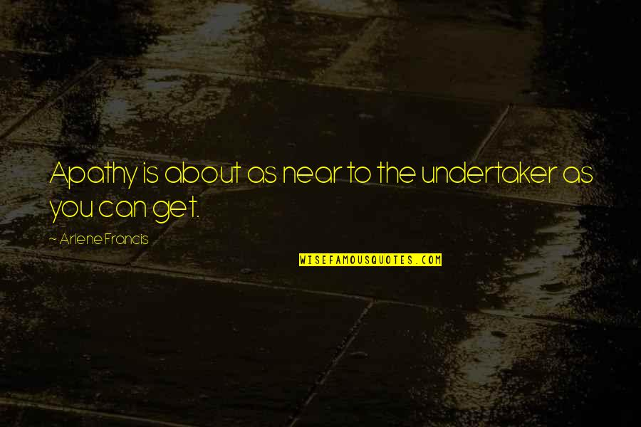 Undertaker Quotes By Arlene Francis: Apathy is about as near to the undertaker