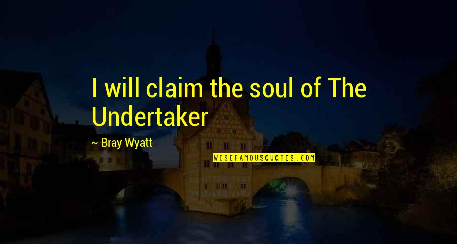 Undertaker Quotes By Bray Wyatt: I will claim the soul of The Undertaker