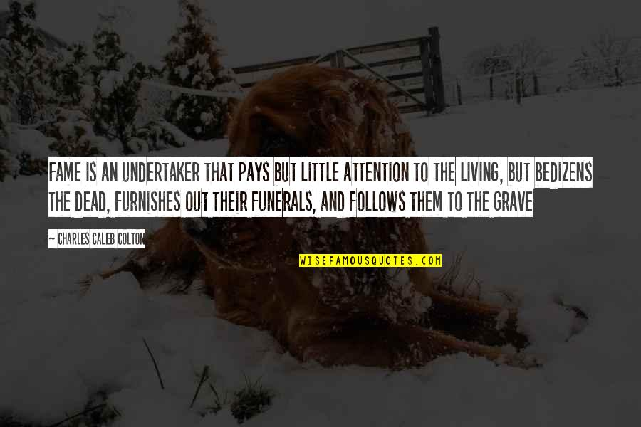 Undertaker Quotes By Charles Caleb Colton: Fame is an undertaker that pays but little