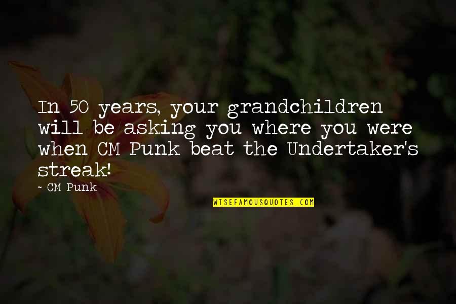Undertaker Quotes By CM Punk: In 50 years, your grandchildren will be asking