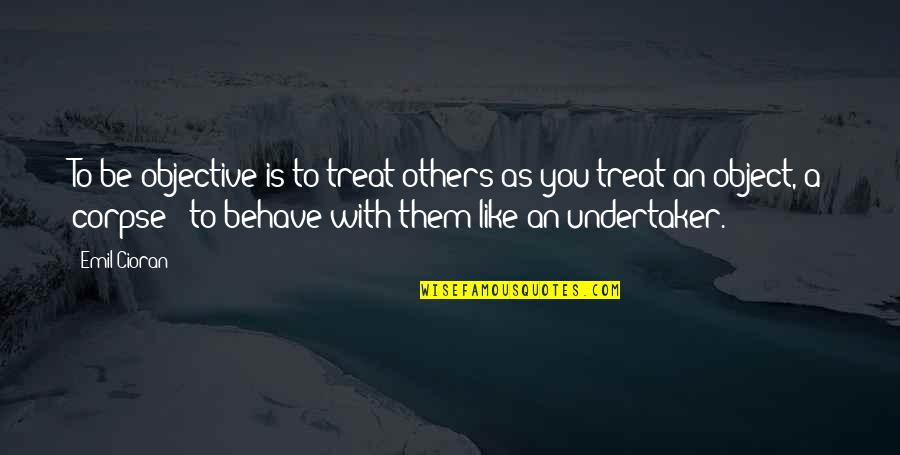 Undertaker Quotes By Emil Cioran: To be objective is to treat others as