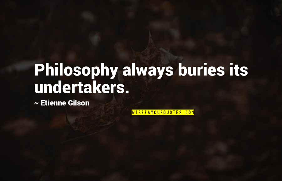 Undertaker Quotes By Etienne Gilson: Philosophy always buries its undertakers.