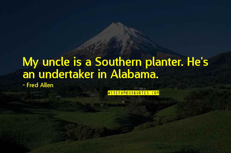 Undertaker Quotes By Fred Allen: My uncle is a Southern planter. He's an