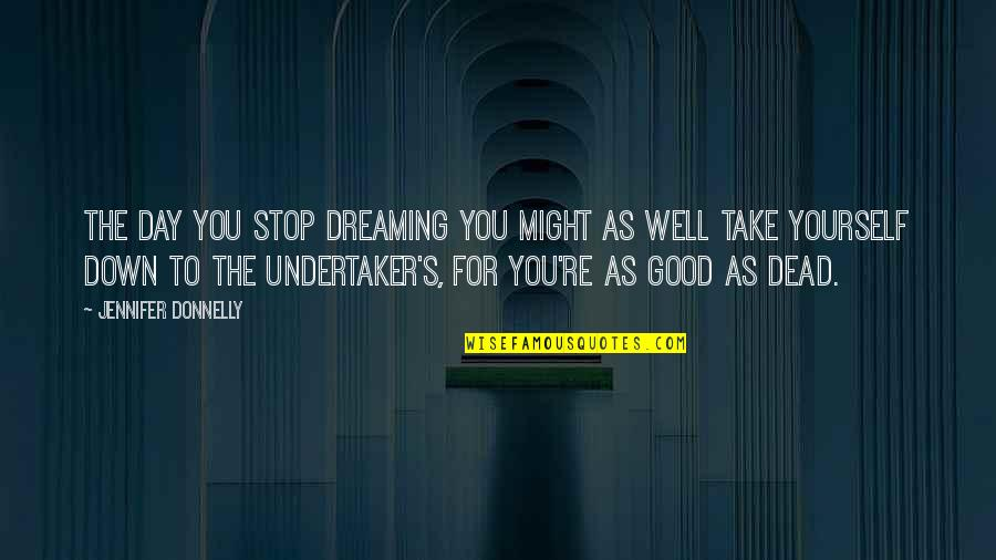 Undertaker Quotes By Jennifer Donnelly: The day you stop dreaming you might as
