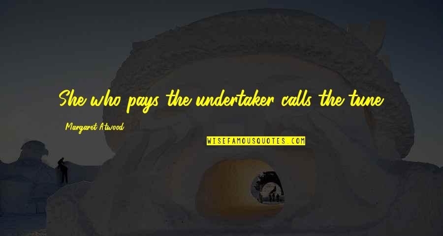 Undertaker Quotes By Margaret Atwood: She who pays the undertaker calls the tune.