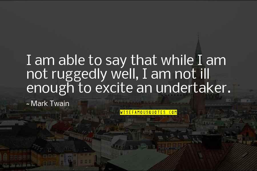 Undertaker Quotes By Mark Twain: I am able to say that while I