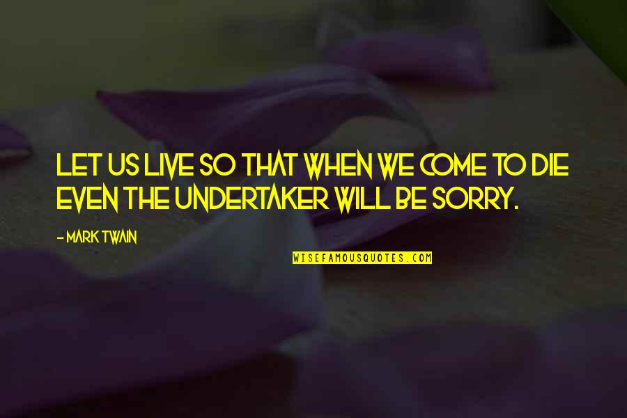 Undertaker Quotes By Mark Twain: Let us live so that when we come