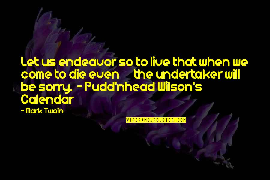 Undertaker Quotes By Mark Twain: Let us endeavor so to live that when
