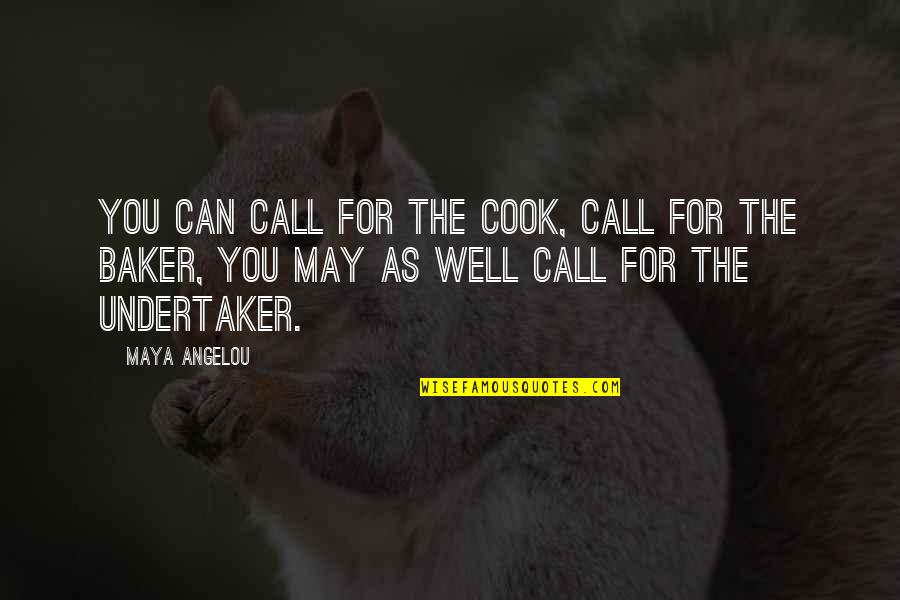 Undertaker Quotes By Maya Angelou: You can call for the cook, call for