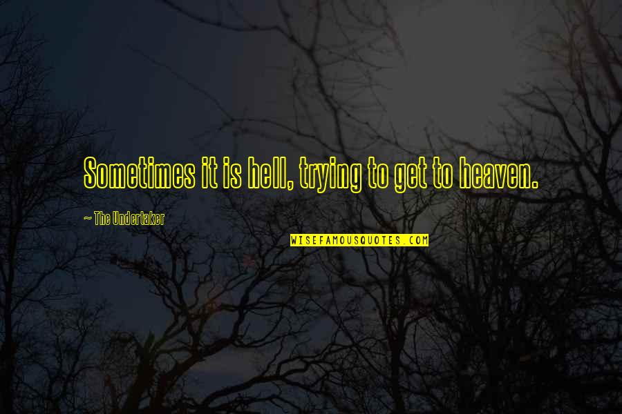 Undertaker Quotes By The Undertaker: Sometimes it is hell, trying to get to