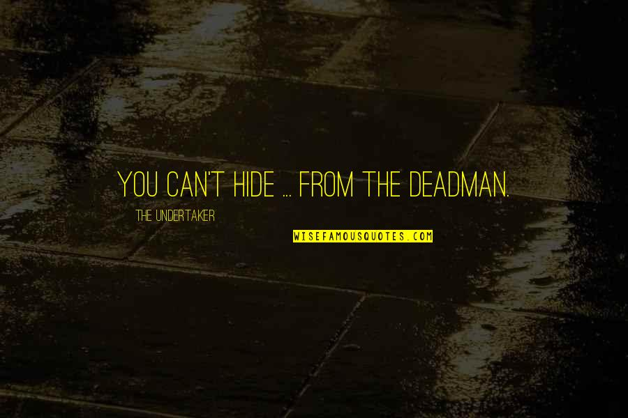 Undertaker Quotes By The Undertaker: You can't hide ... from The Deadman.