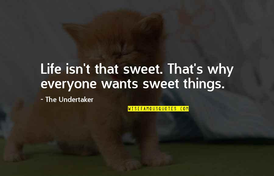 Undertaker Quotes By The Undertaker: Life isn't that sweet. That's why everyone wants