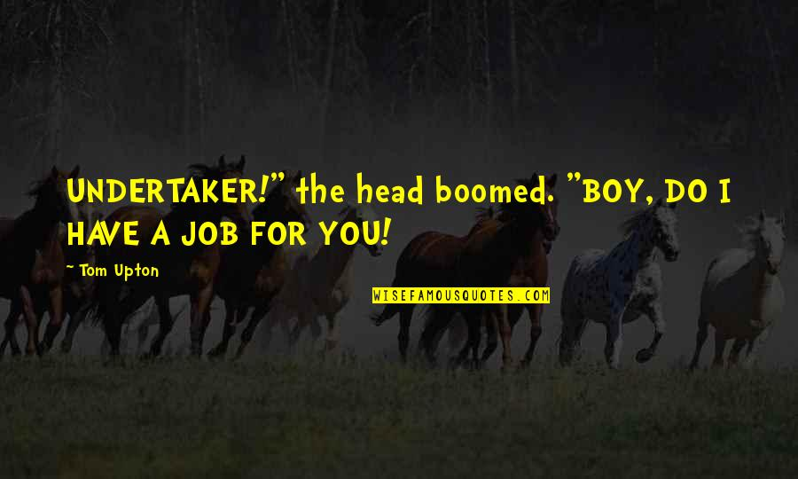 """Undertaker Quotes By Tom Upton: UNDERTAKER!"""" the head boomed. """"BOY, DO I HAVE"""