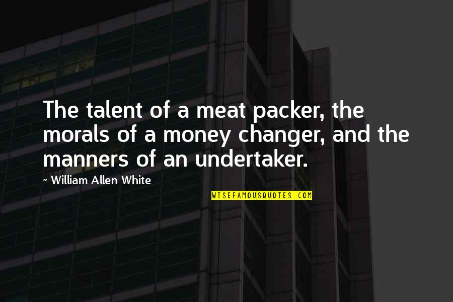 Undertaker Quotes By William Allen White: The talent of a meat packer, the morals