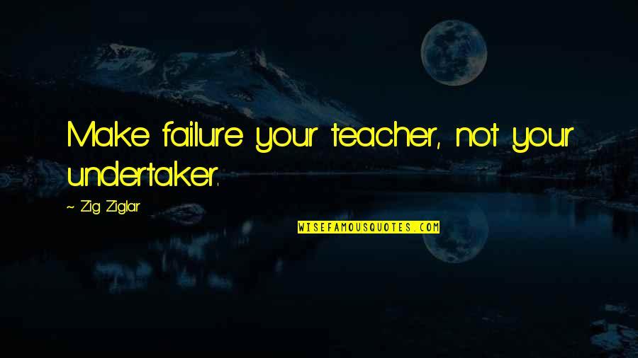 Undertaker Quotes By Zig Ziglar: Make failure your teacher, not your undertaker.