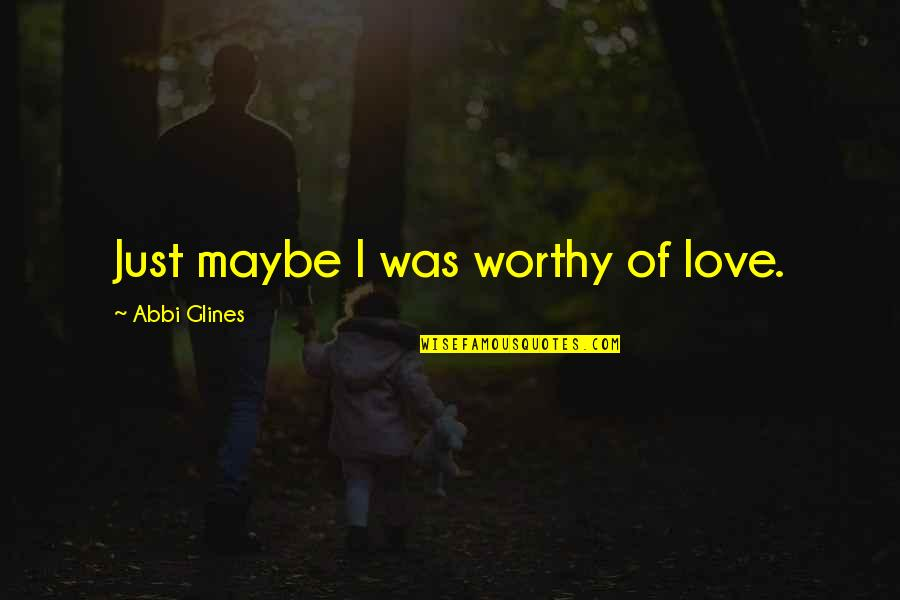 Undertakest Quotes By Abbi Glines: Just maybe I was worthy of love.