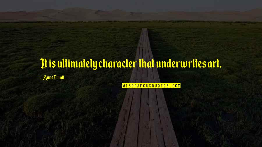 Underwrites Quotes By Anne Truitt: It is ultimately character that underwrites art.