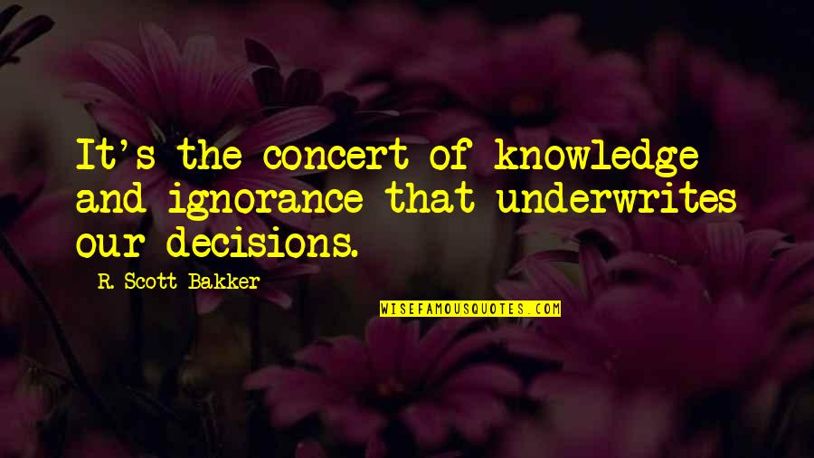 Underwrites Quotes By R. Scott Bakker: It's the concert of knowledge and ignorance that